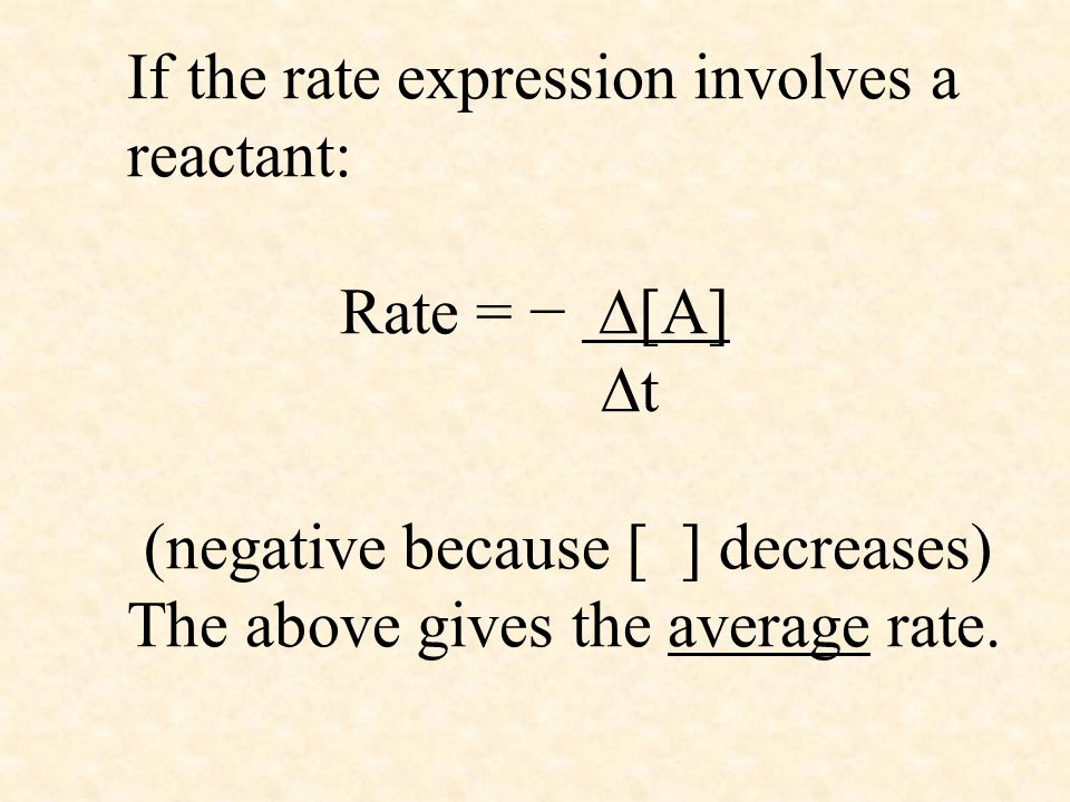 If the rate expression involves a reactant: Rate = − [A] t (negative because [ ] decreases) The above gives the average rate.
